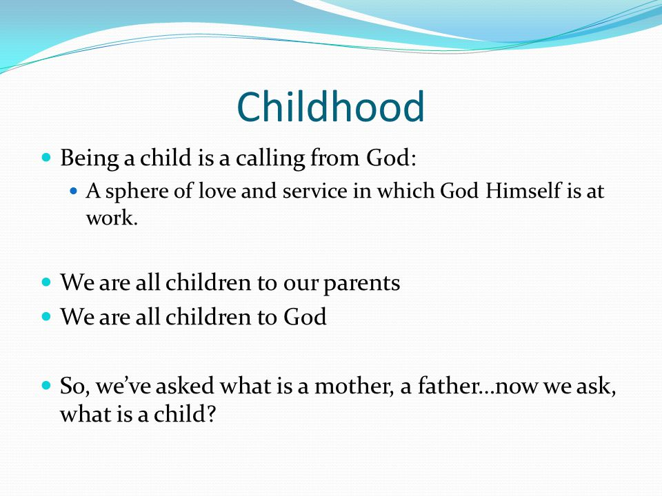 Childhood Being a child is a calling from God: A sphere of love and service in which God Himself is at work. We are all children to our parents We are