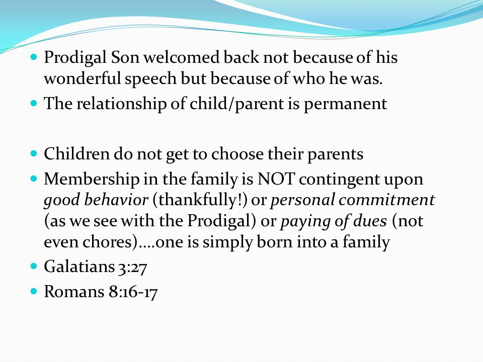Prodigal Son welcomed back not because of his wonderful speech but because of who he was. The relationship of child/parent is permanent Children do no