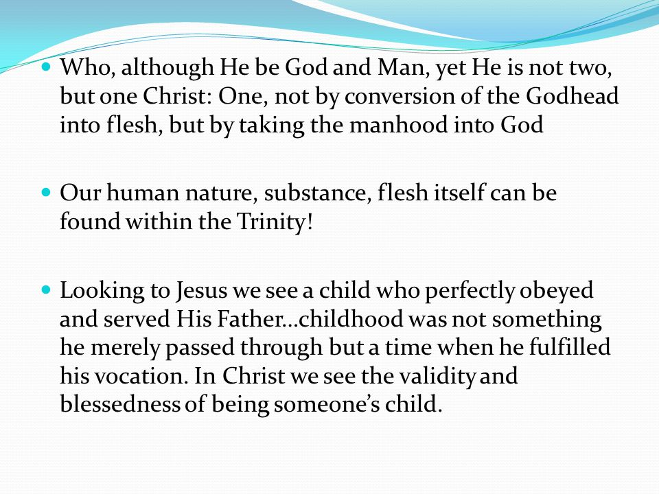 Who, although He be God and Man, yet He is not two, but one Christ: One, not by conversion of the Godhead into flesh, but by taking the manhood into G