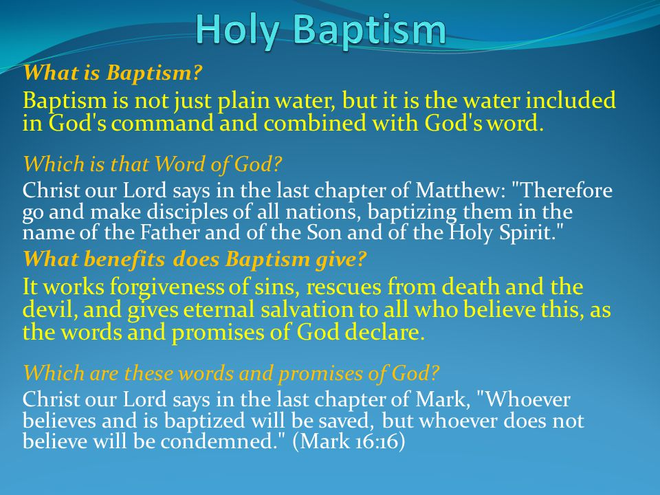 What is Baptism? Baptism is not just plain water, but it is the water included in God's command and combined with God's word. Which is that Word of Go