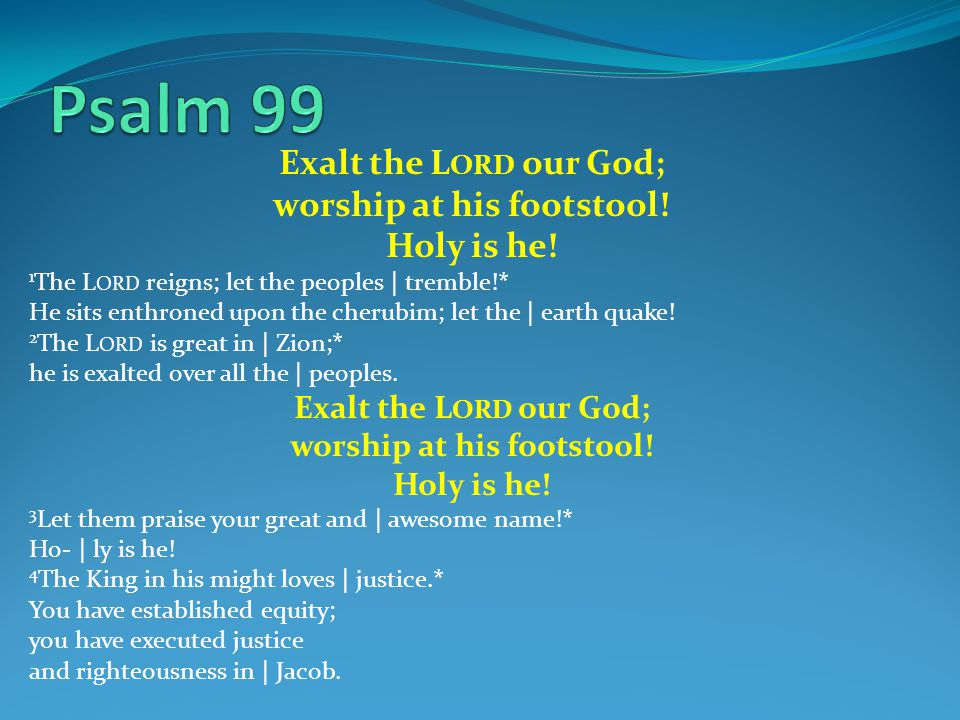 Exalt the L ORD our God; worship at his footstool! Holy is he! 1 The L ORD reigns; let the peoples | tremble!* He sits enthroned upon the cherubim; le