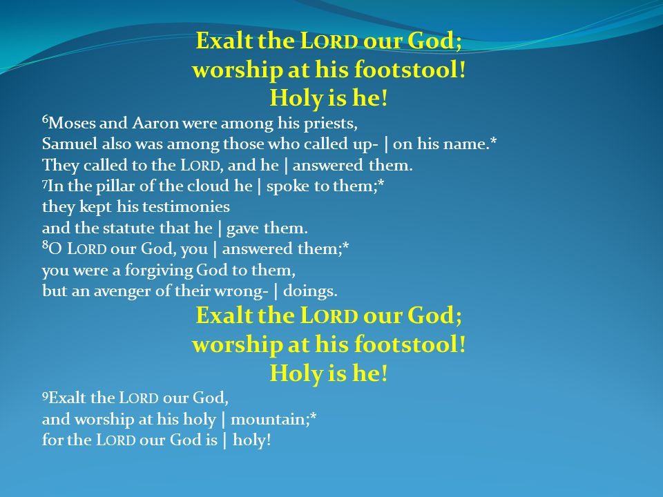 Exalt the L ORD our God; worship at his footstool! Holy is he! 6 Moses and Aaron were among his priests, Samuel also was among those who called up- |