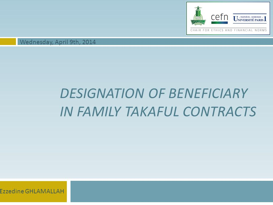 DESIGNATION OF BENEFICIARY IN FAMILY TAKAFUL CONTRACTS Ezzedine GHLAMALLAH Wednesday, April 9th, 2014
