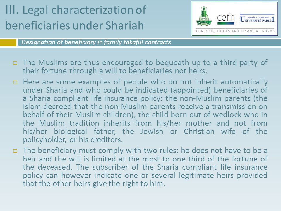  The Muslims are thus encouraged to bequeath up to a third party of their fortune through a will to beneficiaries not heirs.  Here are some examples