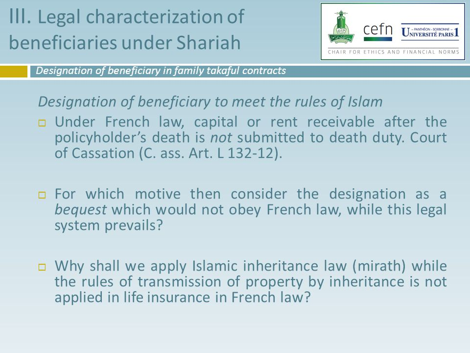 Designation of beneficiary to meet the rules of Islam  Under French law, capital or rent receivable after the policyholder's death is not submitted to death duty.