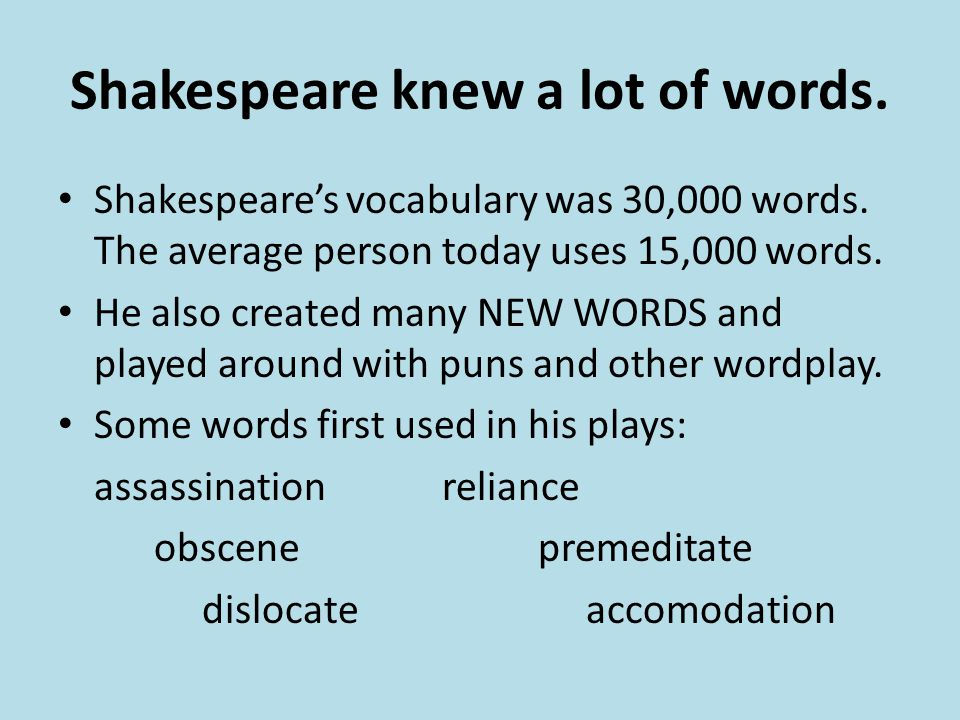 Shakespeare knew a lot of words. Shakespeare's vocabulary was 30,000 words. The average person today uses 15,000 words. He also created many NEW WORDS