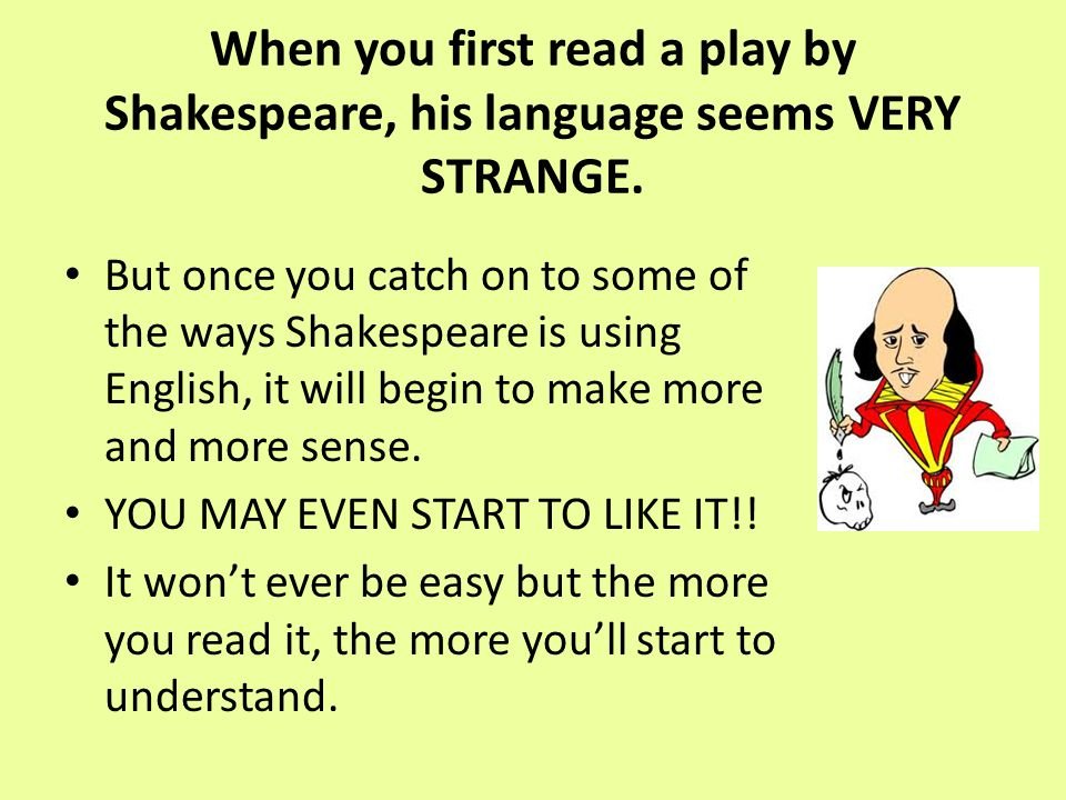 When you first read a play by Shakespeare, his language seems VERY STRANGE. But once you catch on to some of the ways Shakespeare is using English, it