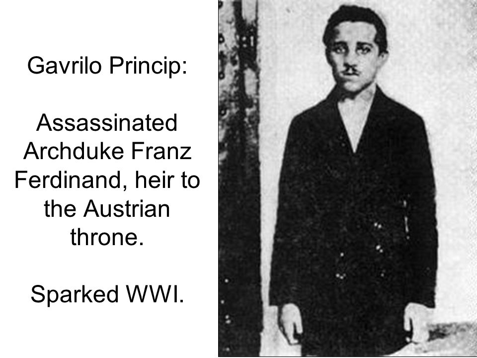 Gavrilo Princip: Assassinated Archduke Franz Ferdinand, heir to the Austrian throne. Sparked WWI.