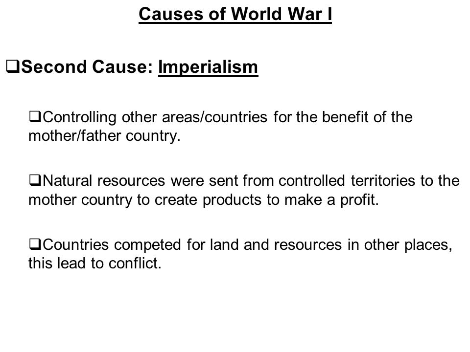 Causes of World War I  Second Cause: Imperialism  Controlling other areas/countries for the benefit of the mother/father country.
