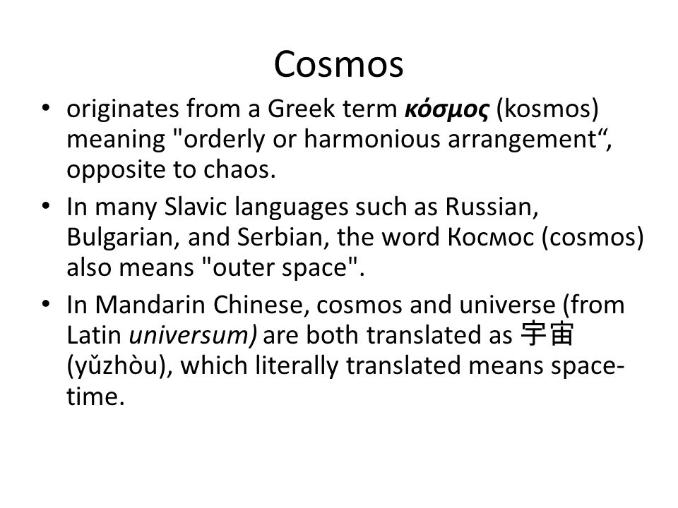 Cosmology Pythagoras ( ~570 - 495 BC) is said to have been the first philosopher to apply the term cosmos to the Universe, reflecting his belief that the universe is an orderly arrangement that can be understood.