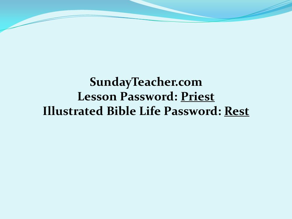 SundayTeacher.com Lesson Password: Priest Illustrated Bible Life Password: Rest