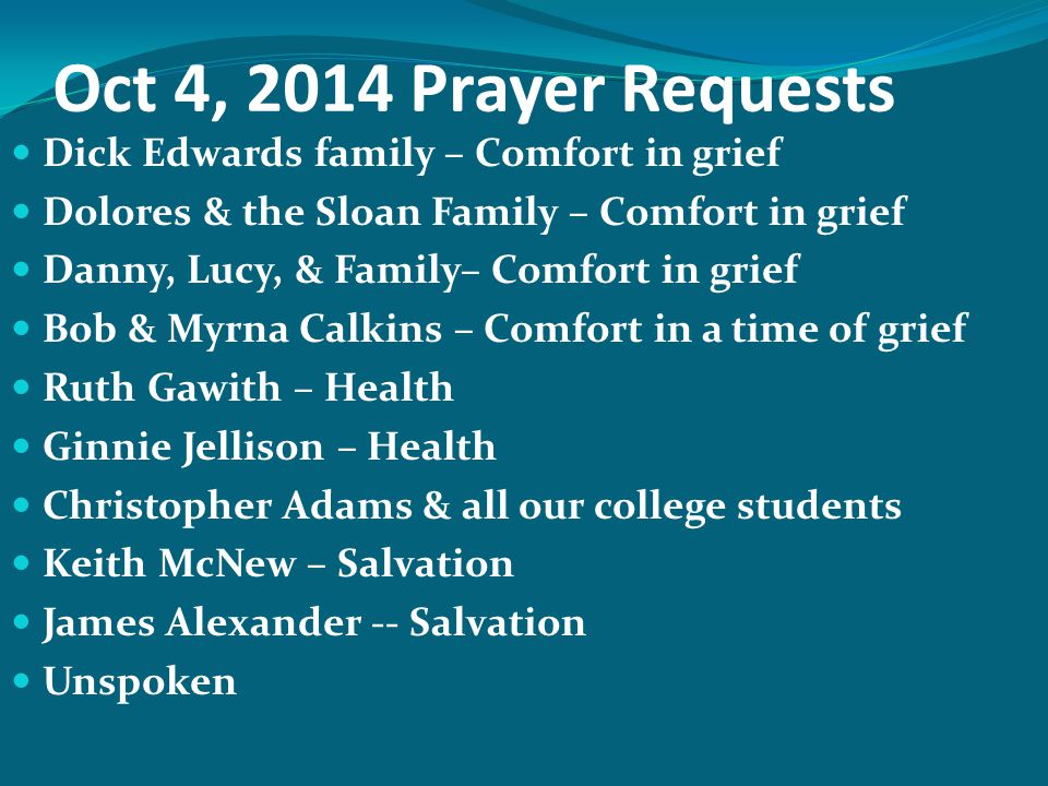 Oct 4, 2014 Prayer Requests Dick Edwards family – Comfort in grief Dolores & the Sloan Family – Comfort in grief Danny, Lucy, & Family– Comfort in gri