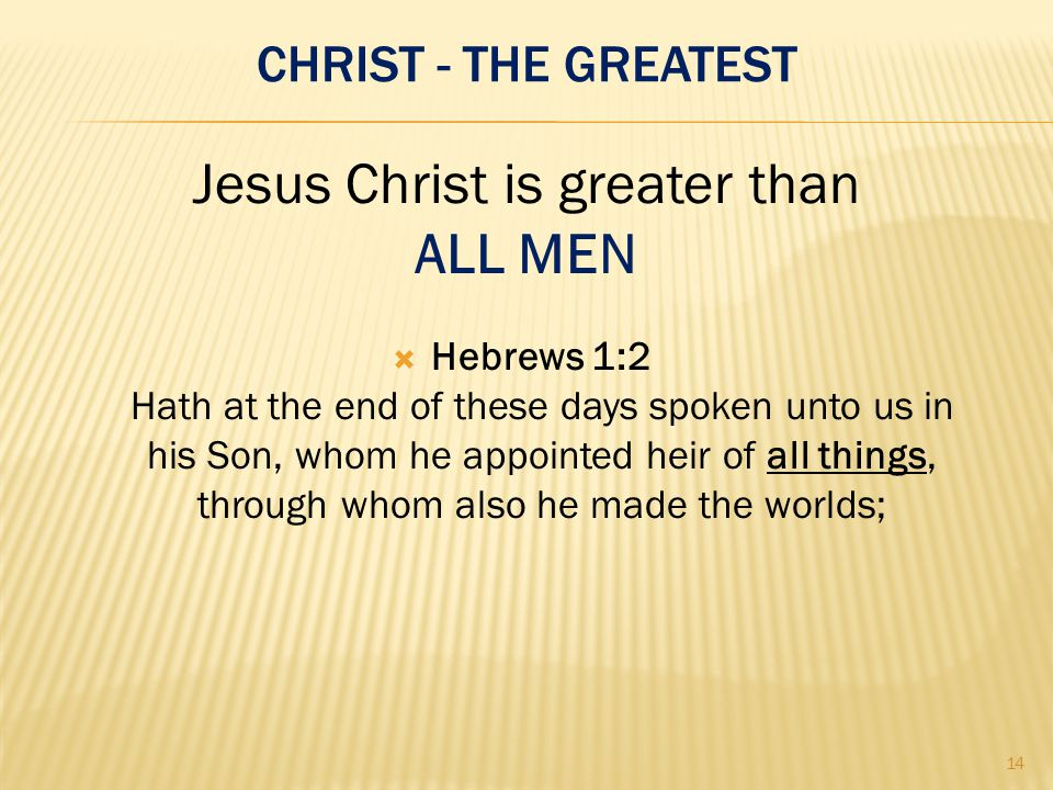 CHRIST - THE GREATEST  Hebrews 1:2 Hath at the end of these days spoken unto us in his Son, whom he appointed heir of all things, through whom also he made the worlds; Jesus Christ is greater than ALL MEN 14