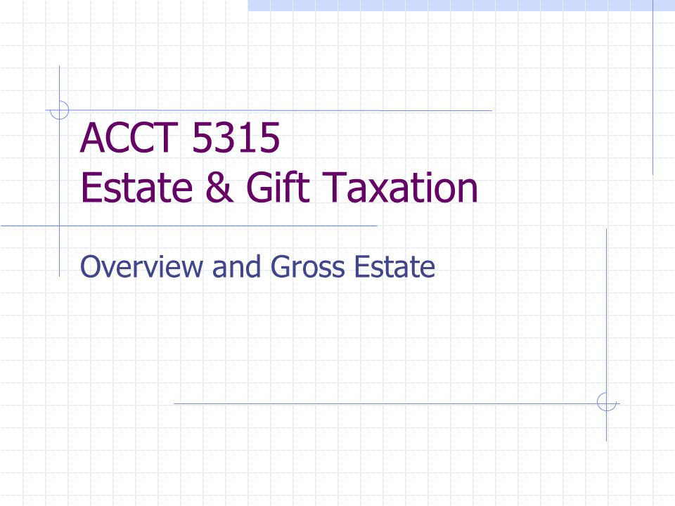 ACCT 5315 Estate & Gift Taxation Overview and Gross Estate
