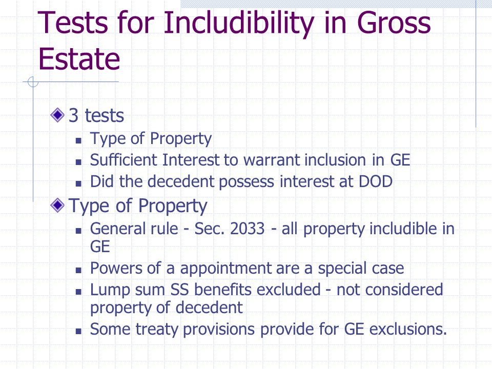 Tests for Includibility in Gross Estate 3 tests Type of Property Sufficient Interest to warrant inclusion in GE Did the decedent possess interest at DOD Type of Property General rule - Sec.