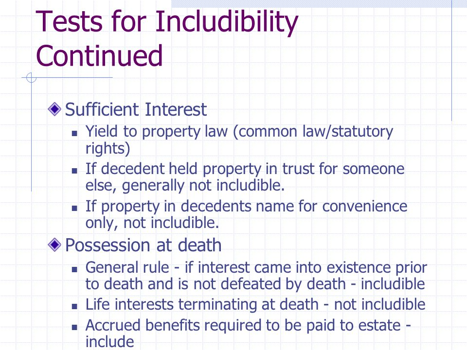 Tests for Includibility Continued Sufficient Interest Yield to property law (common law/statutory rights) If decedent held property in trust for someone else, generally not includible.