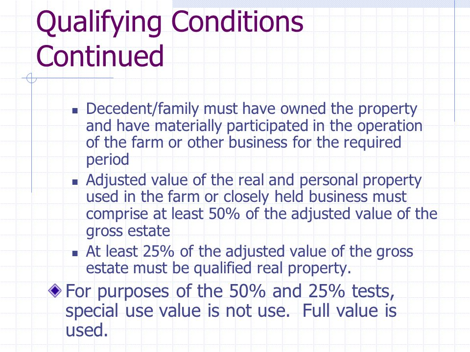 Qualifying Conditions Continued Decedent/family must have owned the property and have materially participated in the operation of the farm or other business for the required period Adjusted value of the real and personal property used in the farm or closely held business must comprise at least 50% of the adjusted value of the gross estate At least 25% of the adjusted value of the gross estate must be qualified real property.