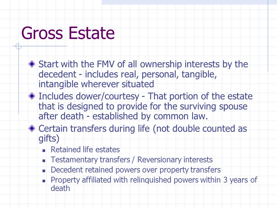 Gross Estate Start with the FMV of all ownership interests by the decedent - includes real, personal, tangible, intangible wherever situated Includes dower/courtesy - That portion of the estate that is designed to provide for the surviving spouse after death - established by common law.