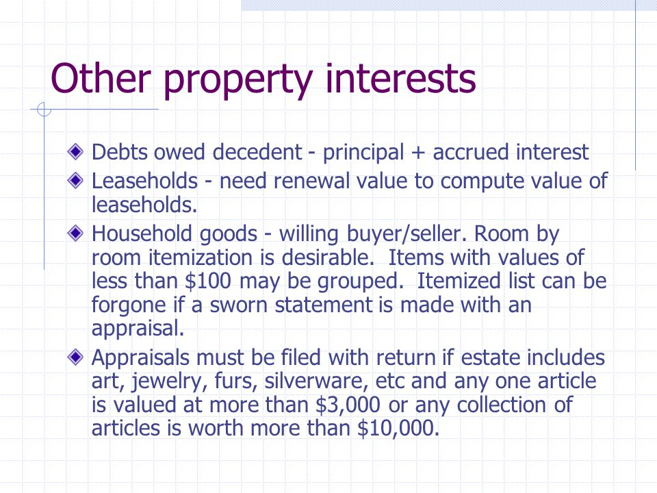 Other property interests Debts owed decedent - principal + accrued interest Leaseholds - need renewal value to compute value of leaseholds.