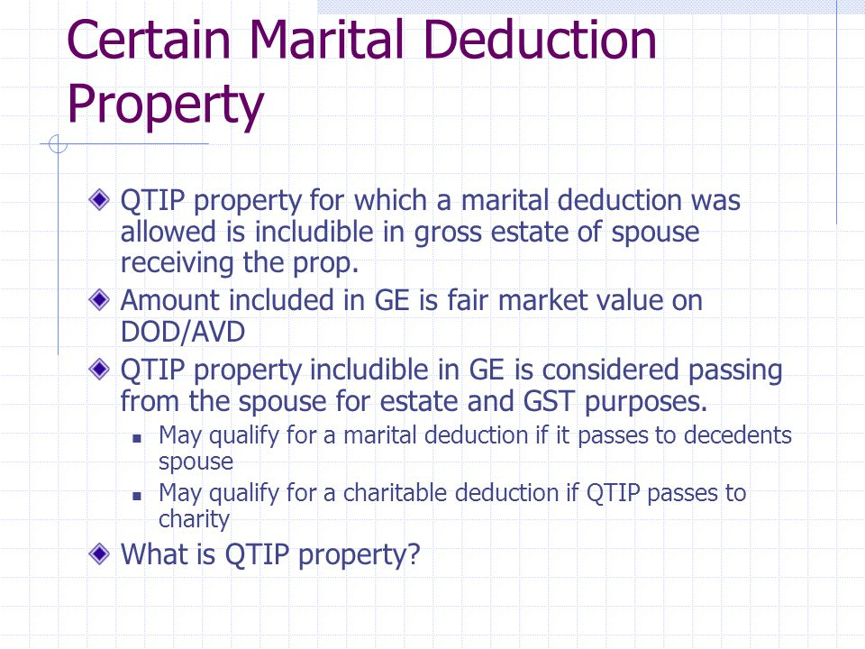 Certain Marital Deduction Property QTIP property for which a marital deduction was allowed is includible in gross estate of spouse receiving the prop.
