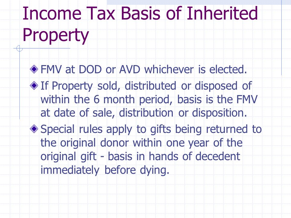 Income Tax Basis of Inherited Property FMV at DOD or AVD whichever is elected.