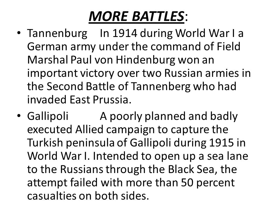 MORE BATTLES: TannenburgIn 1914 during World War I a German army under the command of Field Marshal Paul von Hindenburg won an important victory over two Russian armies in the Second Battle of Tannenberg who had invaded East Prussia.