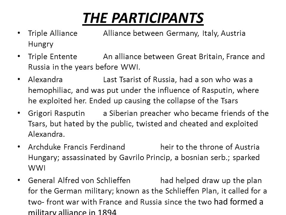 THE PARTICIPANTS Triple AllianceAlliance between Germany, Italy, Austria Hungry Triple EntenteAn alliance between Great Britain, France and Russia in the years before WWI.