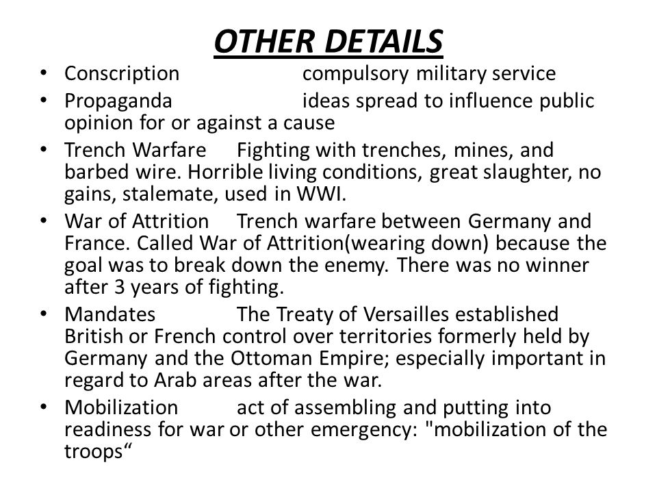 OTHER DETAILS Conscriptioncompulsory military service Propagandaideas spread to influence public opinion for or against a cause Trench WarfareFighting with trenches, mines, and barbed wire.