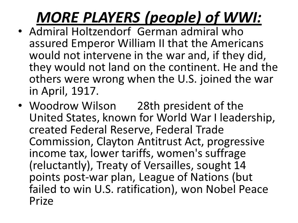 MORE PLAYERS (people) of WWI: Admiral HoltzendorfGerman admiral who assured Emperor William II that the Americans would not intervene in the war and, if they did, they would not land on the continent.