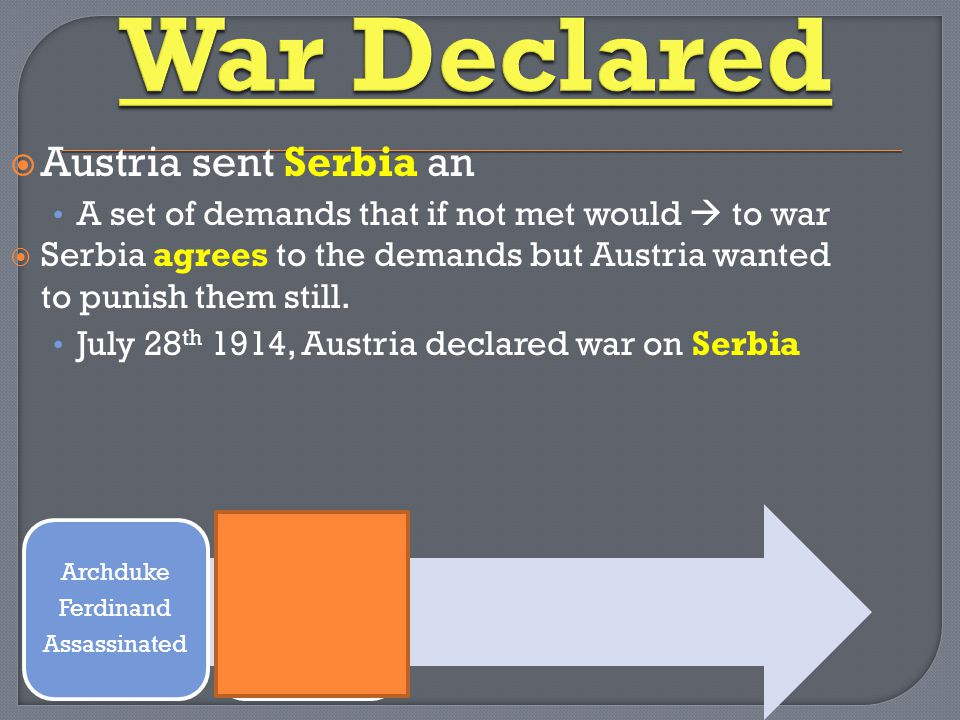  Austria sent Serbia an A set of demands that if not met would  to war  Serbia agrees to the demands but Austria wanted to punish them still.