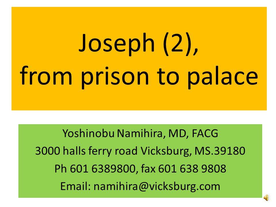 Joseph (2), from prison to palace Yoshinobu Namihira, MD, FACG 3000 halls ferry road Vicksburg, MS.39180 Ph 601 6389800, fax 601 638 9808 Email: namihira@vicksburg.com