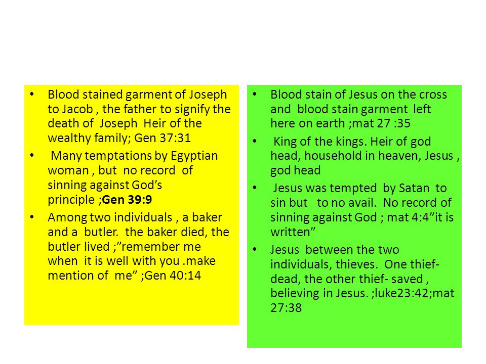 Blood stained garment of Joseph to Jacob, the father to signify the death of Joseph Heir of the wealthy family; Gen 37:31 Many temptations by Egyptian