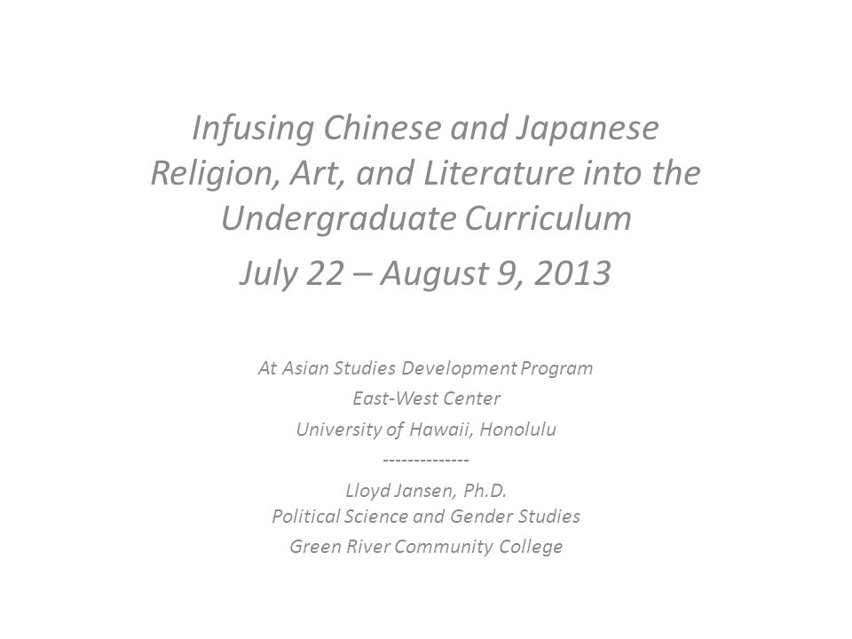 Infusing Chinese and Japanese Religion, Art, and Literature into the Undergraduate Curriculum July 22 – August 9, 2013 At Asian Studies Development Program East-West Center University of Hawaii, Honolulu -------------- Lloyd Jansen, Ph.D.