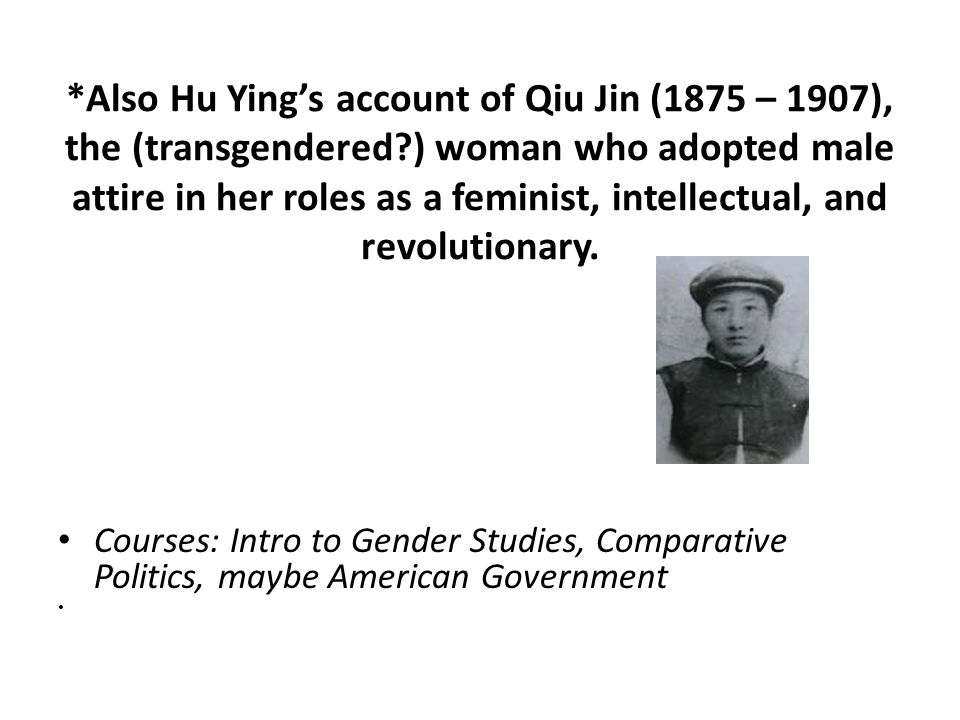 *Also Hu Ying's account of Qiu Jin (1875 – 1907), the (transgendered?) woman who adopted male attire in her roles as a feminist, intellectual, and revolutionary.