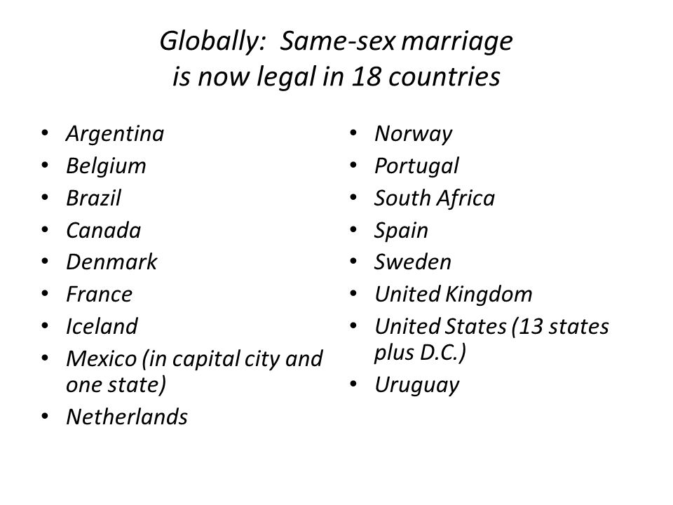 Globally: Same-sex marriage is now legal in 18 countries Argentina Belgium Brazil Canada Denmark France Iceland Mexico (in capital city and one state) Netherlands Norway Portugal South Africa Spain Sweden United Kingdom United States (13 states plus D.C.) Uruguay