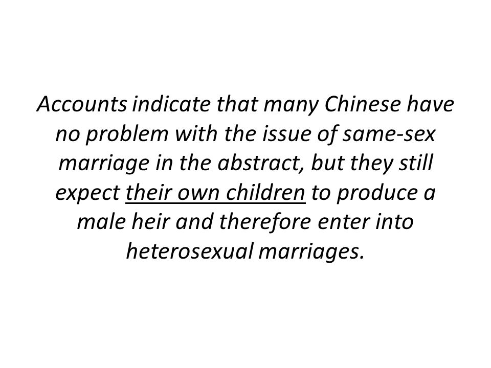 Accounts indicate that many Chinese have no problem with the issue of same-sex marriage in the abstract, but they still expect their own children to produce a male heir and therefore enter into heterosexual marriages.