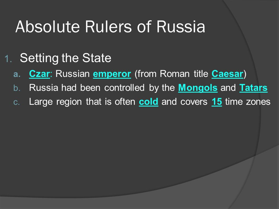 Absolute Rulers of Russia 1. Setting the State a. Czar: Russian emperor (from Roman title Caesar) b. Russia had been controlled by the Mongols and Tat