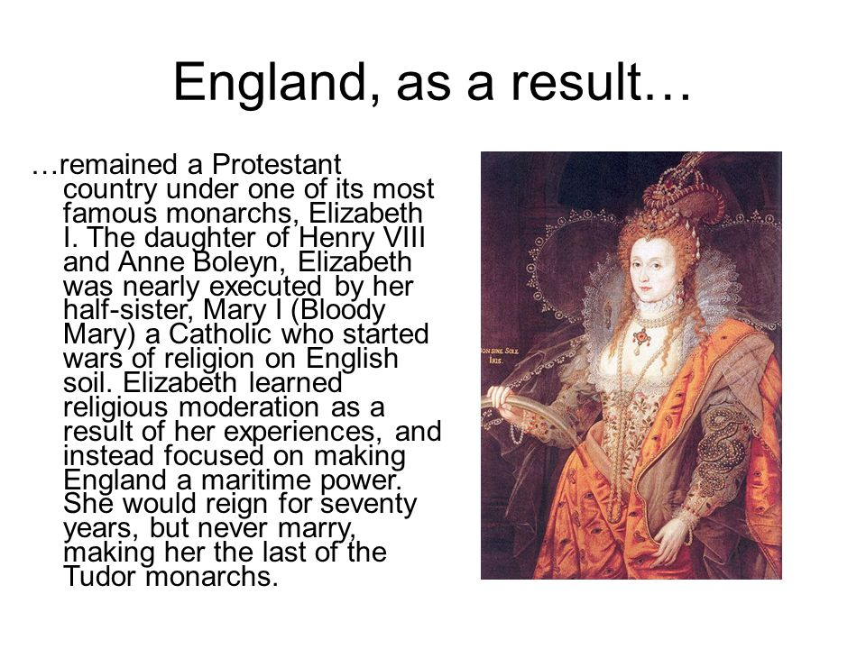 England, as a result… …remained a Protestant country under one of its most famous monarchs, Elizabeth I. The daughter of Henry VIII and Anne Boleyn, E
