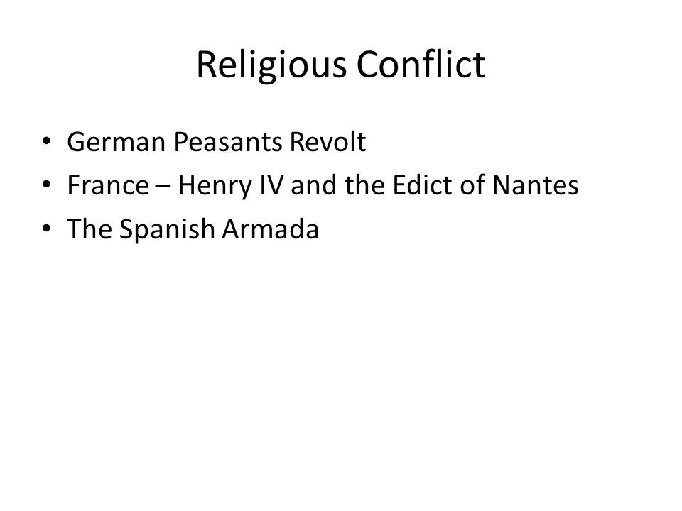 Religious Conflict German Peasants Revolt France – Henry IV and the Edict of Nantes The Spanish Armada