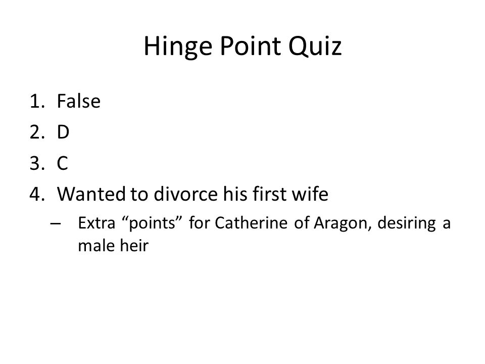 "Hinge Point Quiz 1.False 2.D 3.C 4.Wanted to divorce his first wife – Extra ""points"" for Catherine of Aragon, desiring a male heir"