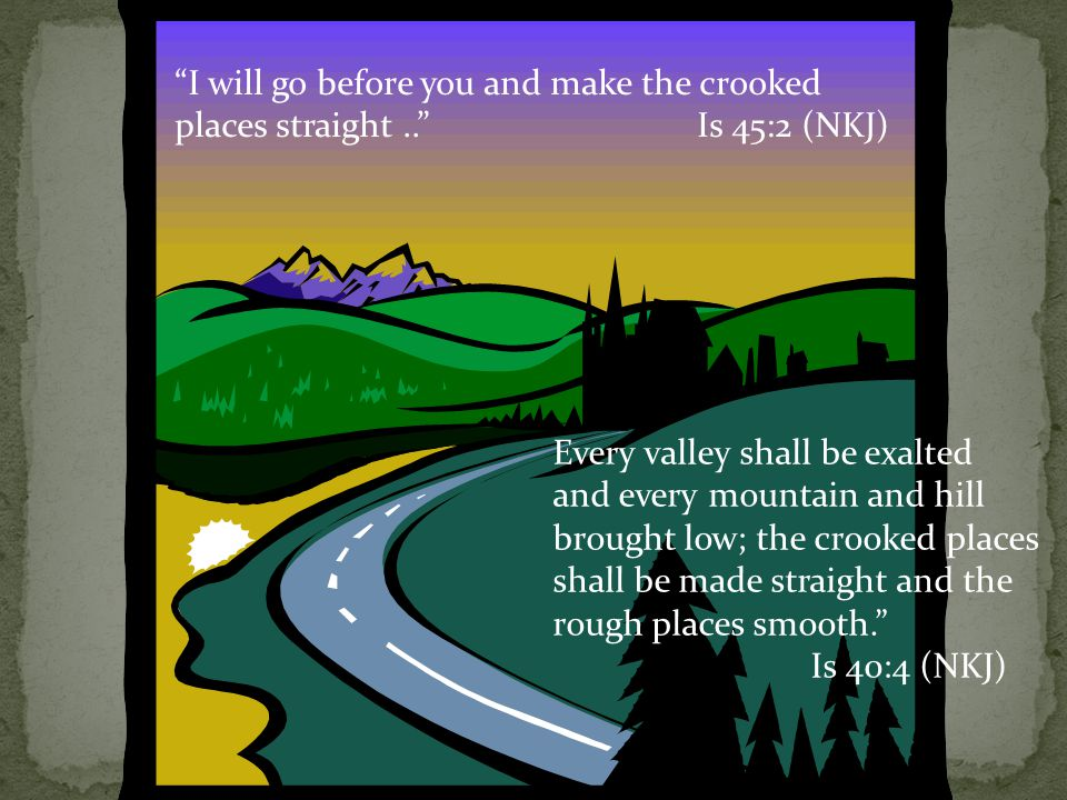 I will go before you and make the crooked places straight.. Is 45:2 (NKJ) Every valley shall be exalted and every mountain and hill brought low; the crooked places shall be made straight and the rough places smooth. Is 40:4 (NKJ)