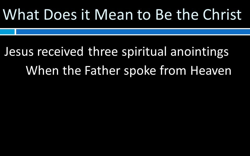 What Does it Mean to Be the Christ Jesus received three spiritual anointings When the Father spoke from Heaven