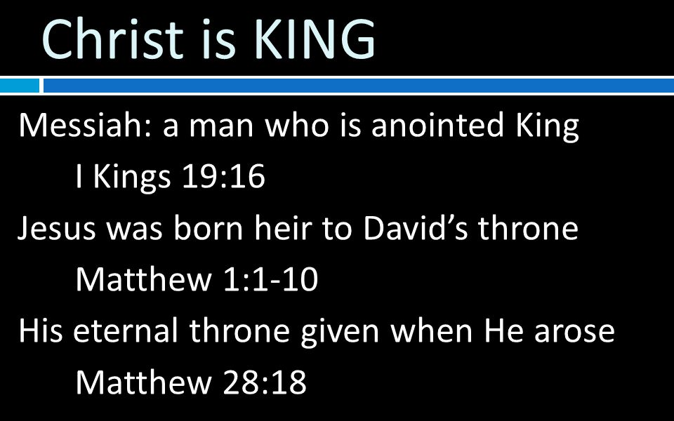 Christ is KING Messiah: a man who is anointed King I Kings 19:16 Jesus was born heir to David's throne Matthew 1:1-10 His eternal throne given when He arose Matthew 28:18