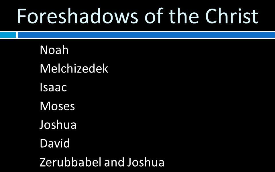 Foreshadows of the Christ Noah Melchizedek Isaac Moses Joshua David Zerubbabel and Joshua