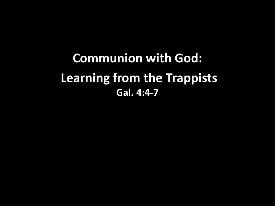 Communion with God: Learning from the Trappists Gal. 4:4-7