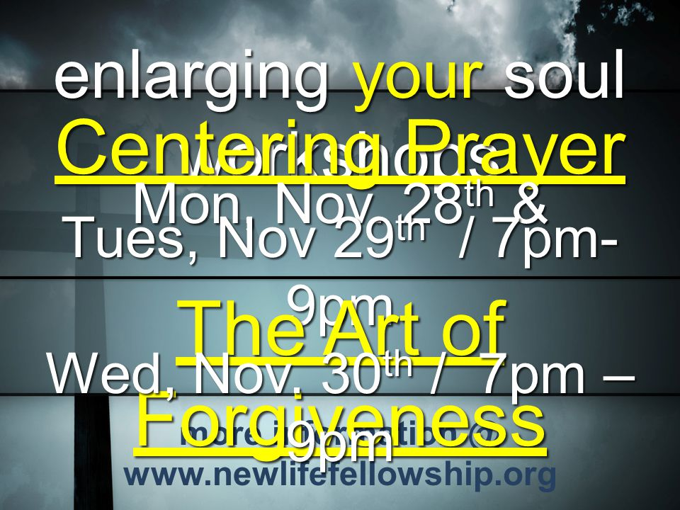 more information @ www.newlifefellowship.org enlarging your soul workshops Centering Prayer Mon, Nov. 28 th & Tues, Nov 29 th / 7pm- 9pm The Art of Fo