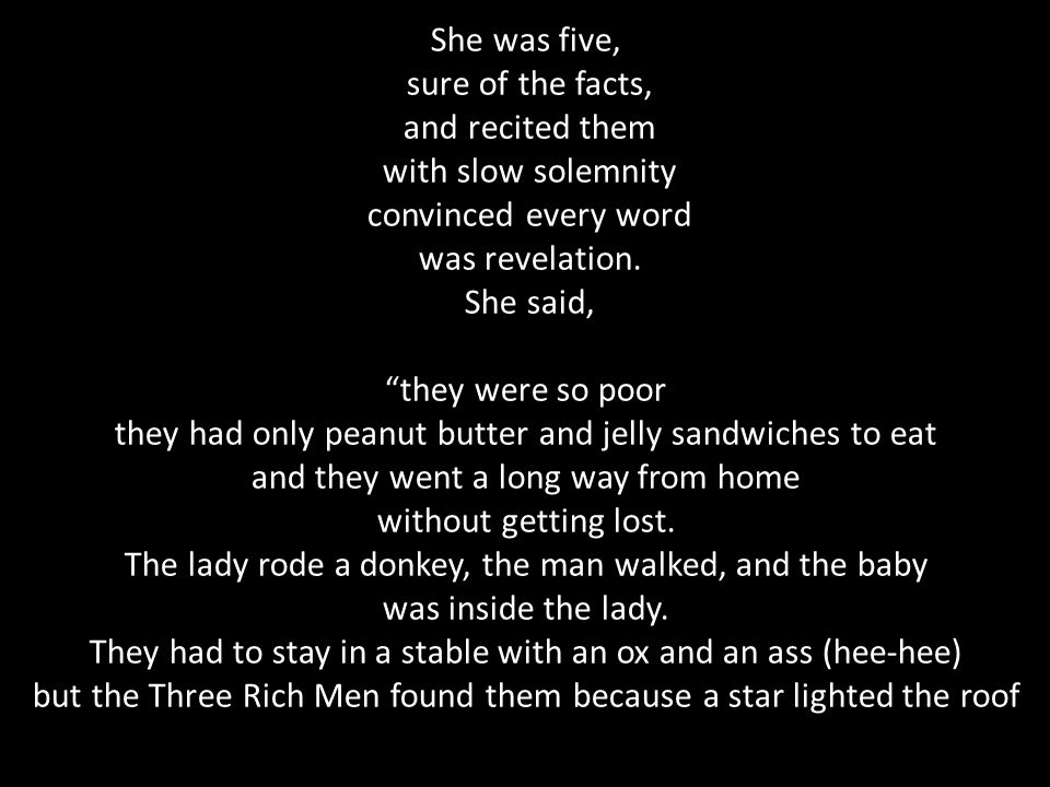 """She was five, sure of the facts, and recited them with slow solemnity convinced every word was revelation. She said, """"they were so poor they had only"""