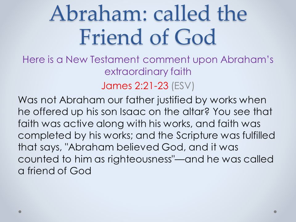 Abraham: called the Friend of God Here is a New Testament comment upon Abraham's extraordinary faith James 2:21-23 (ESV) Was not Abraham our father justified by works when he offered up his son Isaac on the altar.