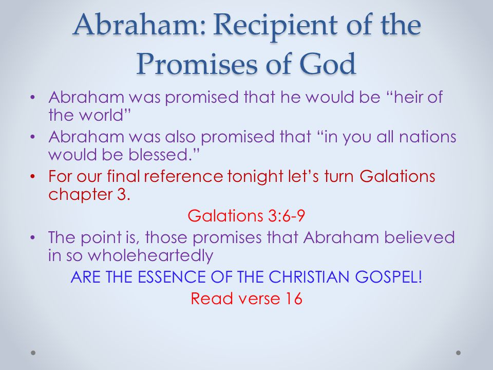 Abraham: Recipient of the Promises of God Abraham was promised that he would be heir of the world Abraham was also promised that in you all nations would be blessed. For our final reference tonight let's turn Galations chapter 3.
