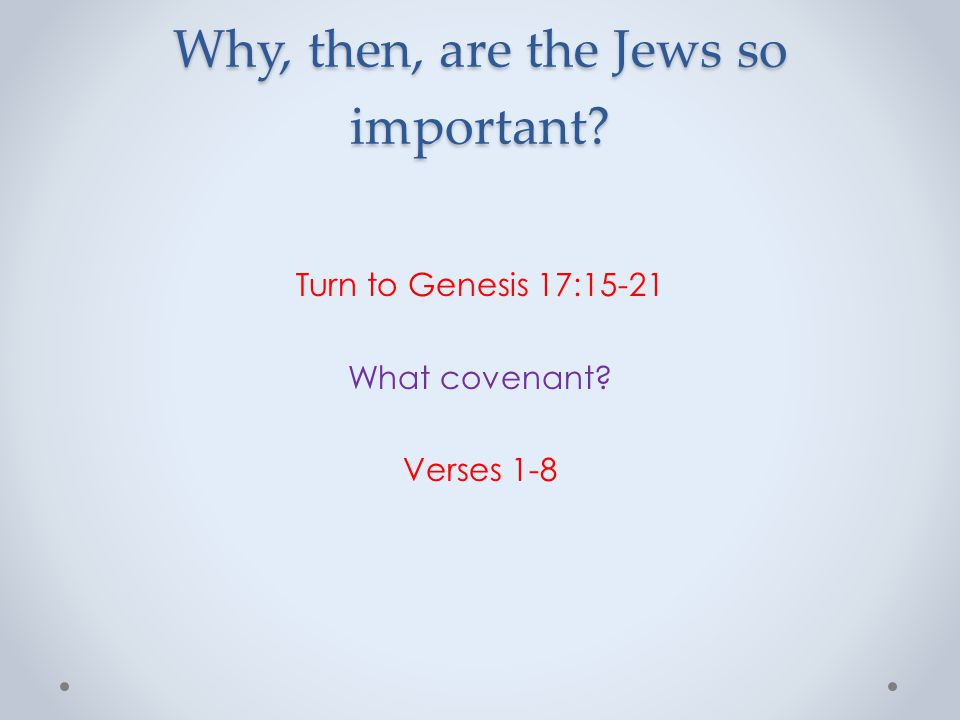 Why, then, are the Jews so important? Turn to Genesis 17:15-21 What covenant? Verses 1-8